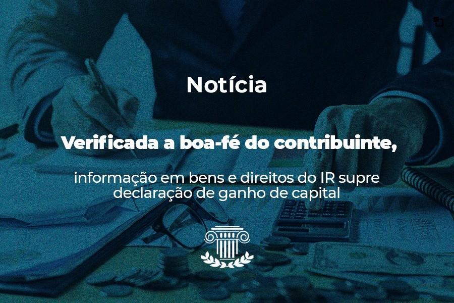 Verificada a boa-fé do contribuinte, informação em bens e direitos do IR supre declaração de ganho de capital