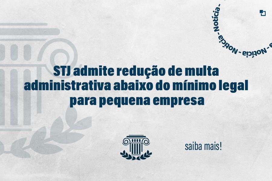 STJ admite multa administrativa abaixo do mínimo legal para pequena empresa