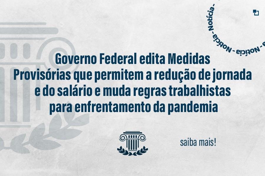 Governo Federal edita Medidas Provisórias que permitem a redução de jornada e do salário e muda regras trabalhistas para enfrentamento da pandemia