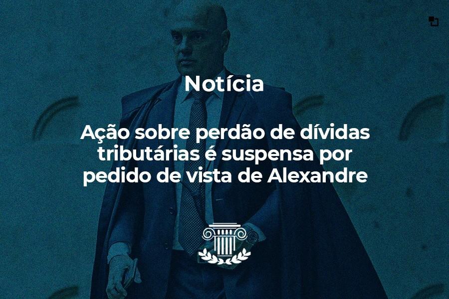 Ação sobre perdão de dívidas tributárias é suspensa por pedido de vista de Alexandre