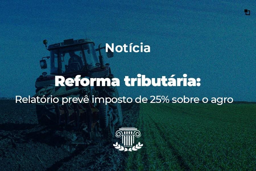 Reforma tributária: 'Relatório prevê imposto de 25% sobre o agro'